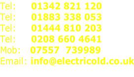 Tel:     01342 821 120 Tel:     01883 338 053 Tel:     01444 810 203 Tel:     0208 660 4641 Mob:   07557  739989 Email:	info@electricold.co.uk